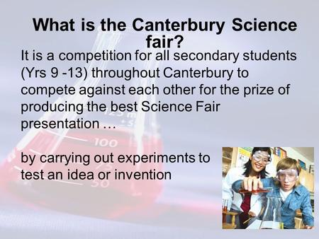 What is the Canterbury Science fair? It is a competition for all secondary students (Yrs 9 -13) throughout Canterbury to compete against each other for.