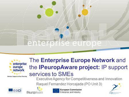 The Enterprise Europe Network and the IPeuropAware project: IP support services to SMEs Executive Agency for Competitiveness and Innovation Raquel Fernandez.