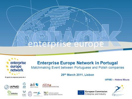 Enterprise Europe Network in Portugal Matchmaking Event between Portuguese and Polish companies 29 th March 2011, Lisbon IAPMEI – Helena Moura European.