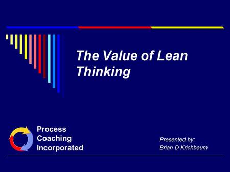 The Value of Lean Thinking Presented by: Brian D Krichbaum Process Coaching Incorporated.