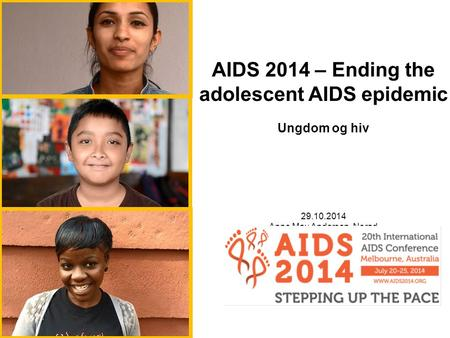AIDS 2014 – Ending the adolescent AIDS epidemic Ungdom og hiv 29.10.2014 Anne May Andersen, Norad.