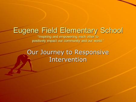 "Eugene Field Elementary School ""Inspiring and empowering each other to positively impact our community and our world."" Our Journey to Responsive Intervention."
