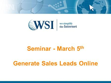 Seminar - March 5 th Generate Sales Leads Online.