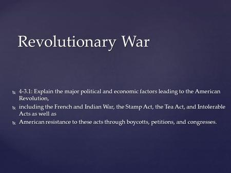 Revolutionary War 4-3.1: Explain the major political and economic factors leading to the American Revolution, including the French and Indian War, the.