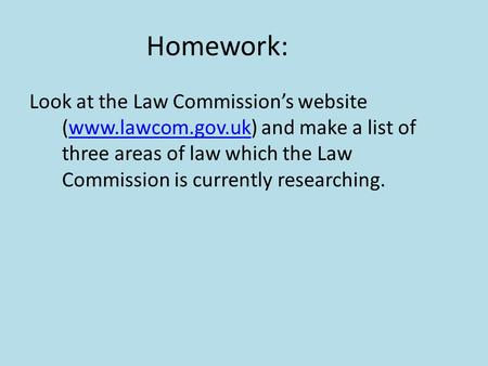 Homework: Look at the Law Commission's website (www.lawcom.gov.uk) and make a list of three areas of law which the Law Commission is currently researching.