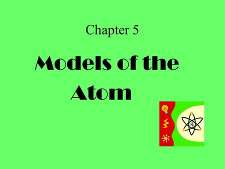 Chapter 5 Models of the Atom.