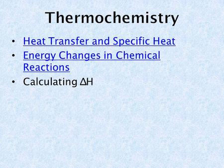 Heat Transfer and Specific Heat Heat Transfer and Specific Heat Energy Changes in Chemical Reactions Energy Changes in Chemical Reactions Calculating ∆H.