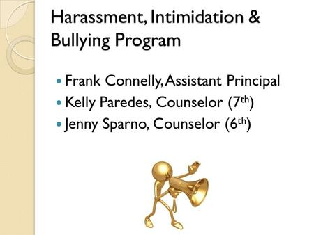 Harassment, Intimidation & Bullying Program Frank Connelly, Assistant Principal Kelly Paredes, Counselor (7 th ) Jenny Sparno, Counselor (6 th )