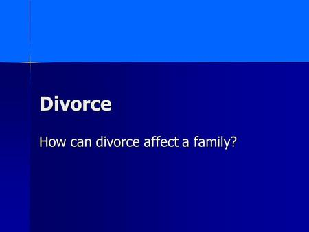 Divorce How can divorce affect a family?. Divorce Divorce – a legal way to end a marriage in which a judge or court decides the terms with respect to.