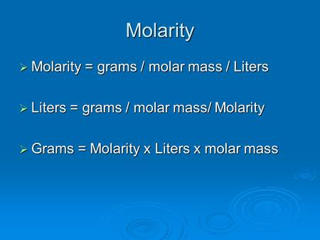 Molarity  Molarity = grams / molar mass / Liters  Liters = grams / molar mass/ Molarity  Grams = Molarity x Liters x molar mass.