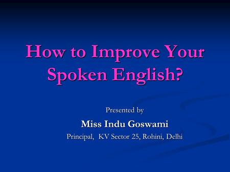 How to Improve Your Spoken English? Presented by Miss Indu Goswami Principal, KV Sector 25, Rohini, Delhi.
