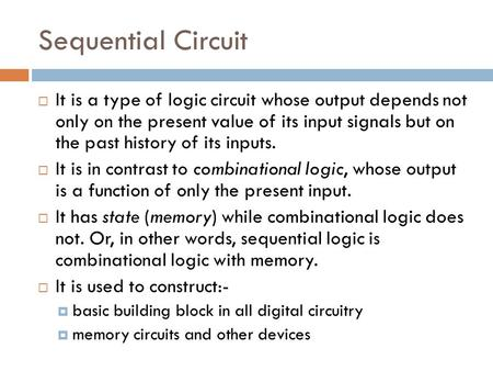 Sequential Circuit  It is a type of logic circuit whose output depends not only on the present value of its input signals but on the past history of its.