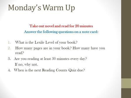 Monday's Warm Up Take out novel and read for 20 minutes Answer the following questions on a note card: 1.What is the Lexile Level of your book? 2.How many.