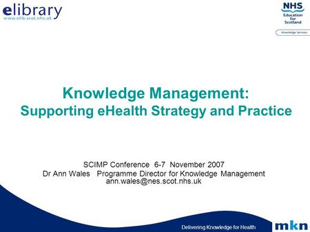 Delivering Knowledge for Health Knowledge Management: Supporting eHealth Strategy and Practice SCIMP Conference 6-7 November 2007 Dr Ann Wales Programme.
