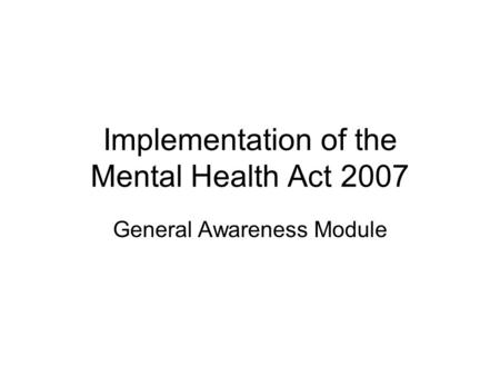 Implementation of the Mental Health Act 2007 General Awareness Module.