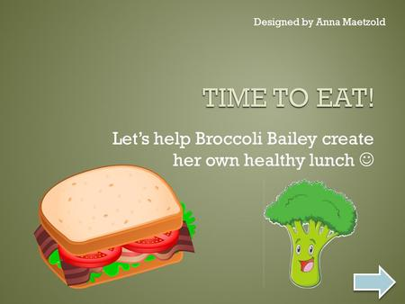 Let's help Broccoli Bailey create her own healthy lunch Designed by Anna Maetzold.