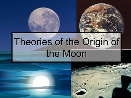 Theories of the Origin of the Moon. Theory One early theory was that the moon is a sister world that formed in orbit around Earth as the Earth formed.