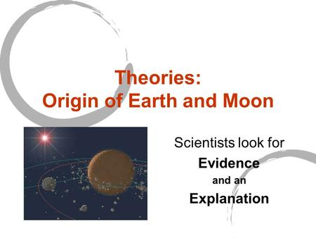 Theories: Origin of Earth and Moon Scientists look for Evidence and an Explanation.