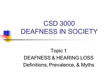CSD 3000 DEAFNESS IN SOCIETY Topic 1 DEAFNESS & HEARING LOSS Definitions, Prevalence, & Myths.