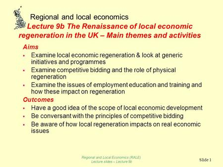 Regional and local economics Slide 1 Lecture 9b The Renaissance of local economic regeneration in the UK – Main themes and activities Aims  Examine local.