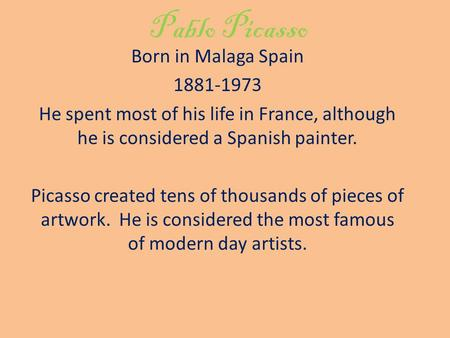 Pablo Picasso Born in Malaga Spain 1881-1973 He spent most of his life in France, although he is considered a Spanish painter. Picasso created tens of.