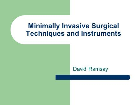 Minimally Invasive Surgical Techniques and Instruments David Ramsay.