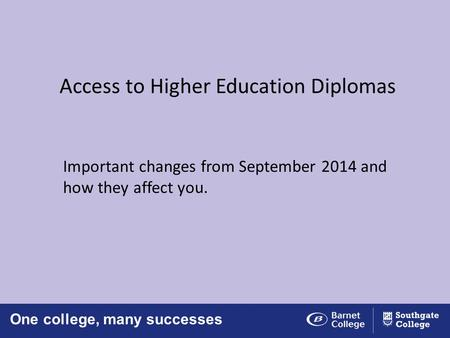 One college, many successes Access to Higher Education Diplomas Important changes from September 2014 and how they affect you.