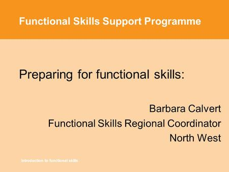 Introduction to functional skills Functional Skills Support Programme Preparing for functional skills: Barbara Calvert Functional Skills Regional Coordinator.