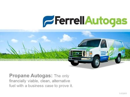 Propane Autogas: The only financially viable, clean, alternative fuel with a business case to prove it. 5.13.2011.