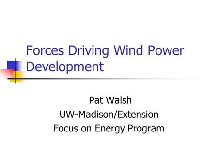 Forces Driving Wind Power Development Pat Walsh UW-Madison/Extension Focus on Energy Program.