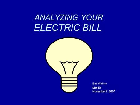 ANALYZING YOUR ELECTRIC BILL Bob Walker Met-Ed November 7, 2007.