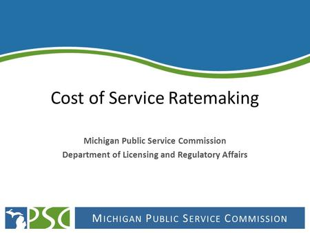 M ICHIGAN P UBLIC S ERVICE C OMMISSION Cost of Service Ratemaking Michigan Public Service Commission Department of Licensing and Regulatory Affairs.