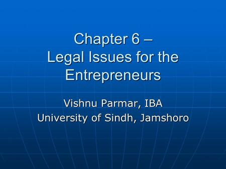 Chapter 6 – Legal Issues for the Entrepreneurs Vishnu Parmar, IBA University of Sindh, Jamshoro.