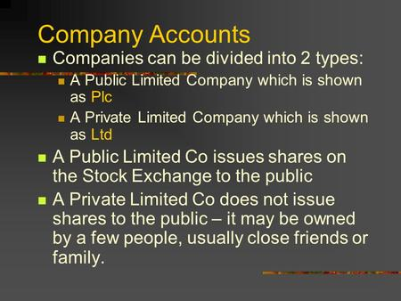 Company Accounts Companies can be divided into 2 types: A Public Limited Company which is shown as Plc A Private Limited Company which is shown as Ltd.