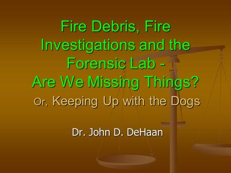 Fire Debris, Fire Investigations and the Forensic <strong>Lab</strong> - Are We Missing Things? Or, Keeping Up with the Dogs Dr. John D. DeHaan.