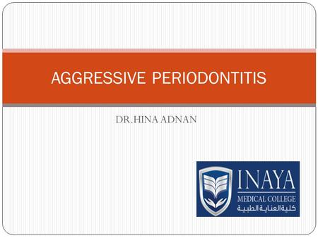 DR.HINA ADNAN AGGRESSIVE PERIODONTITIS. DEFINITION A bacterial infection characterized by a rapid irreversible destruction of the periodontal ligament.