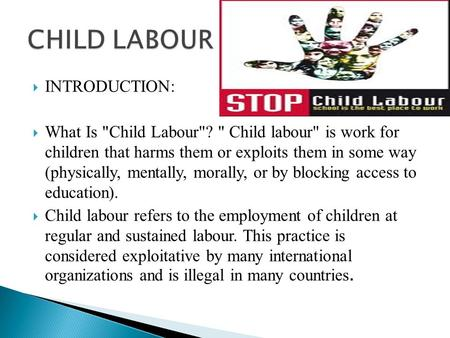  INTRODUCTION:  What Is Child Labour?  Child labour is work for children that harms them or exploits them in some way (physically, mentally, morally,