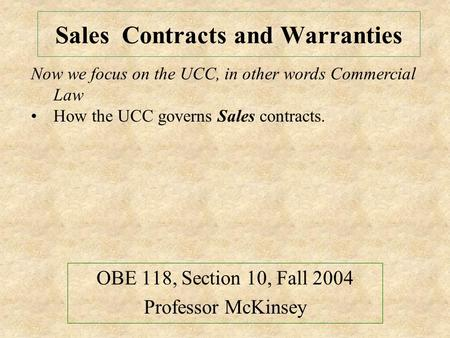 Sales Contracts and Warranties OBE 118, Section 10, Fall 2004 Professor McKinsey Now we focus on the UCC, in other words Commercial Law How the UCC governs.