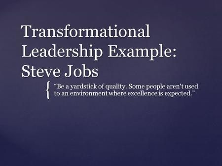 "{ Transformational Leadership Example: Steve Jobs ""Be a yardstick of quality. Some people aren't used to an environment where excellence is expected."""