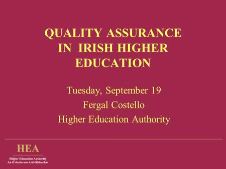 QUALITY ASSURANCE IN IRISH HIGHER EDUCATION Tuesday, September 19 Fergal Costello Higher Education Authority.