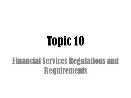 Topic 10 Financial Services Regulations and Requirements.