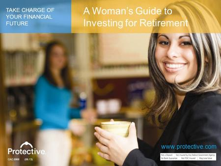 www.protective.com CAC.5068 (05.13) TAKE CHARGE OF YOUR FINANCIAL FUTURE A Woman's Guide to Investing for Retirement www.protective.com.