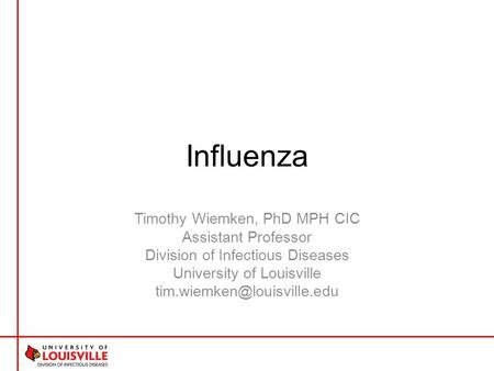 Influenza Timothy Wiemken, PhD MPH CIC Assistant Professor Division of Infectious Diseases University of Louisville