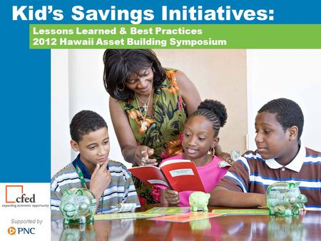 Supported by Lessons Learned & Best Practices 2012 Hawaii Asset Building Symposium Kid's Savings Initiatives: