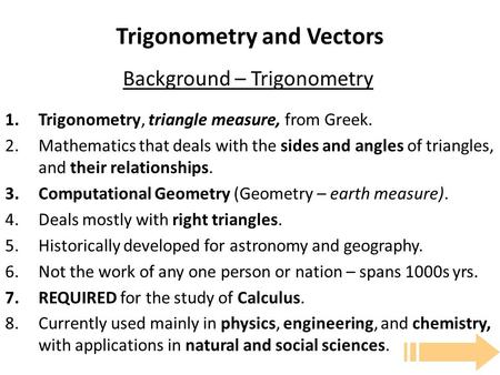Trigonometry and Vectors 1.Trigonometry, triangle measure, from Greek. 2.Mathematics that deals with the sides and angles of triangles, and their relationships.