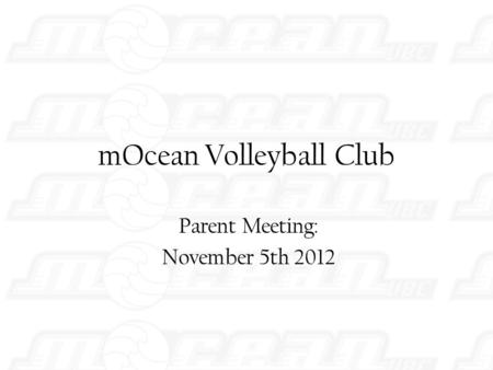 MOcean Volleyball Club Parent Meeting: November 5th 2012.