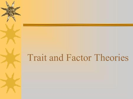 Trait and Factor Theories.  Basic premise: we are attracted to a given career by our particular personality and numerous variables that constitute our.