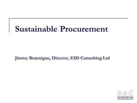 Sustainable Procurement Jimmy Brannigan, Director, ESD Consulting Ltd.