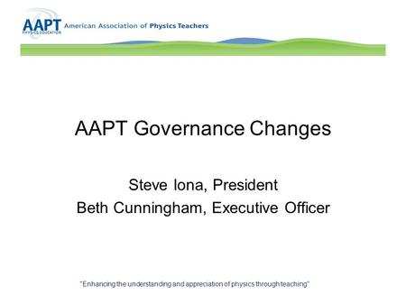 AAPT Governance Changes Steve Iona, President Beth Cunningham, Executive Officer Enhancing the understanding and appreciation of physics through teaching