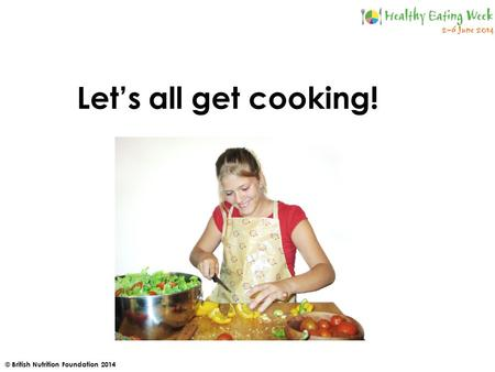 © British Nutrition Foundation 2014 Let's all get cooking!